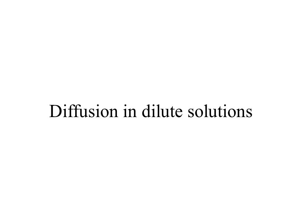 Diffusion in dilute solutions are frequently encountered –diffusion in living tissue almost always involves the transport of small amounts of solutes like salts, antibodies, enzymes, or steroids.