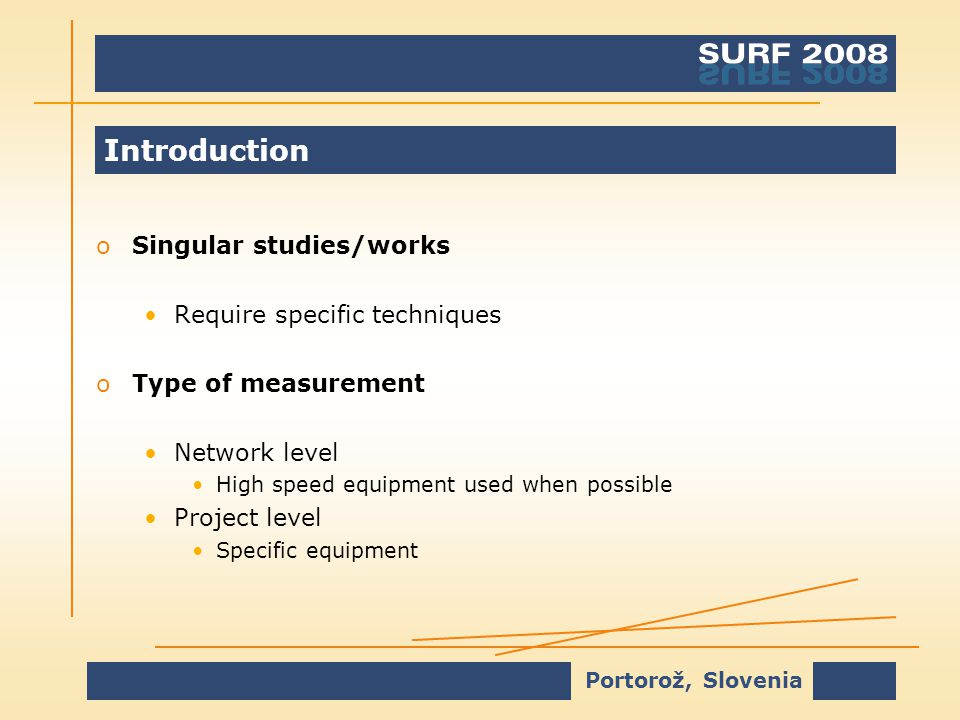 Portorož, Slovenia Introduction oSingular studies/works Require specific techniques oType of measurement Network level High speed equipment used when possible Project level Specific equipment