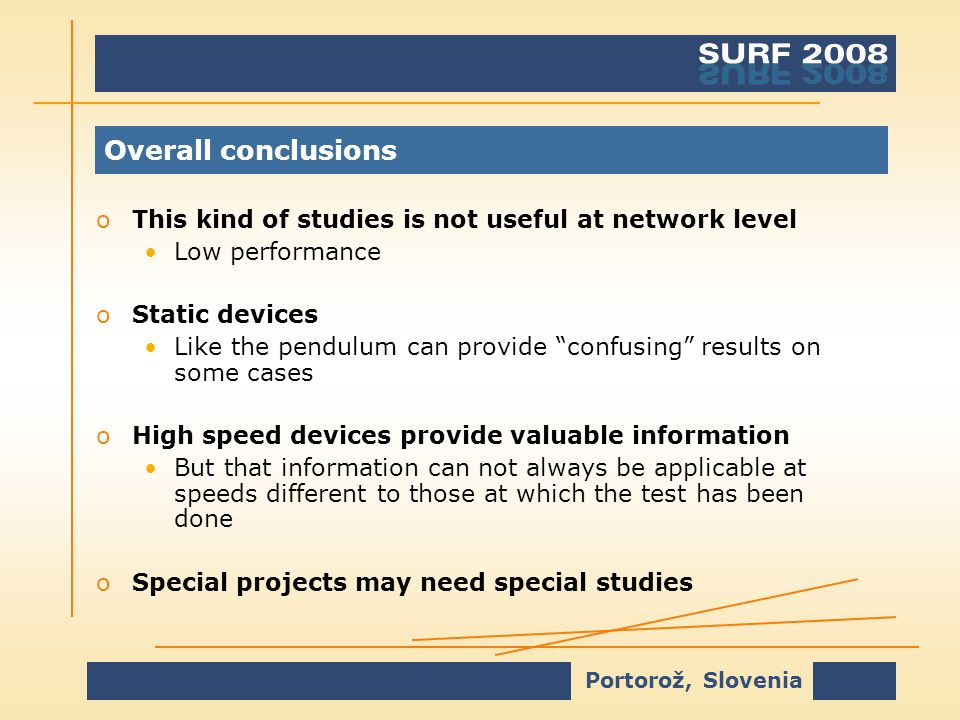 Portorož, Slovenia Overall conclusions oThis kind of studies is not useful at network level Low performance oStatic devices Like the pendulum can provide confusing results on some cases oHigh speed devices provide valuable information But that information can not always be applicable at speeds different to those at which the test has been done oSpecial projects may need special studies