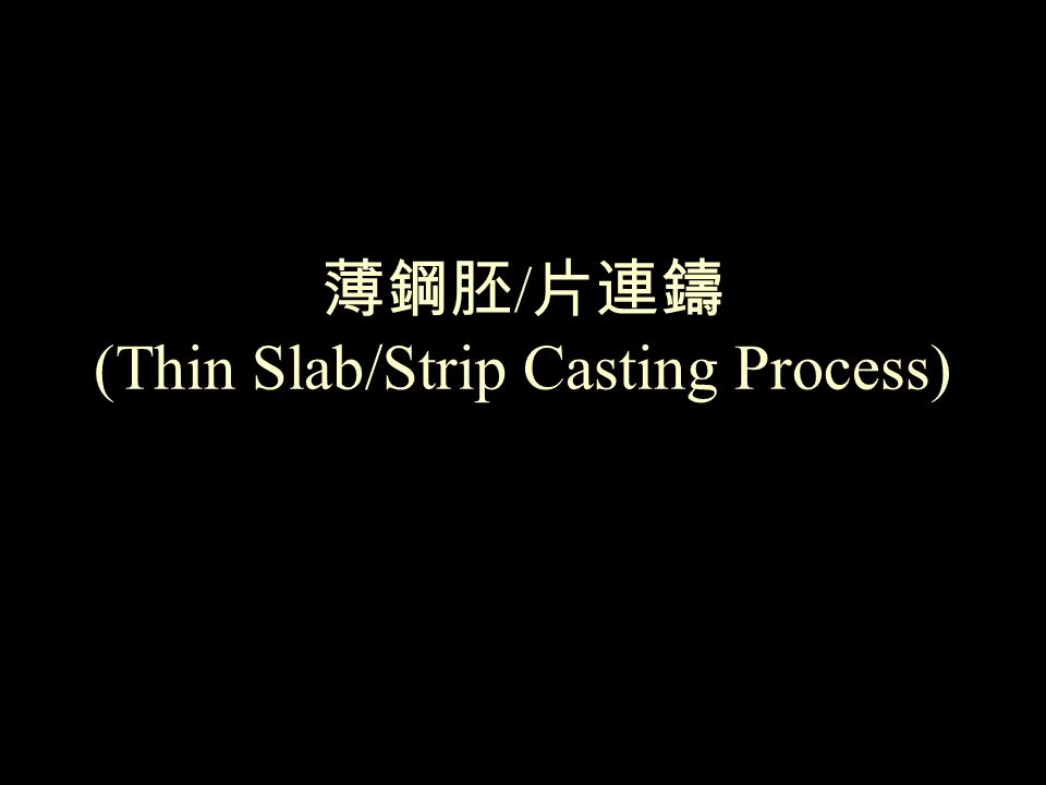 薄鋼胚 / 片連鑄 (Thin Slab/Strip Casting Process)