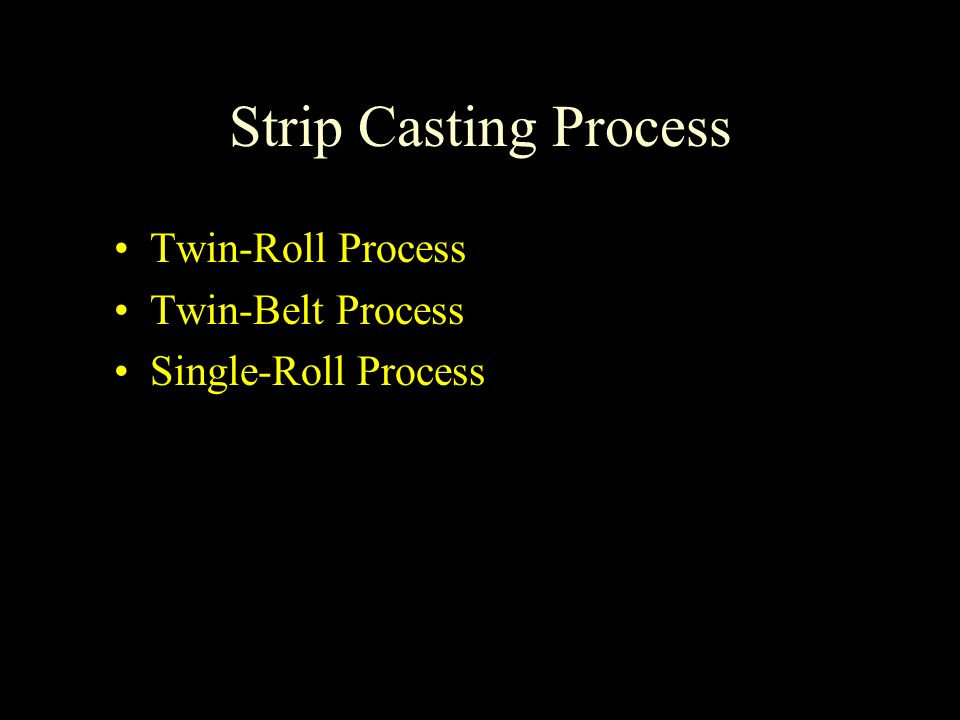 Strip Casting Process Twin-Roll Process Twin-Belt Process Single-Roll Process