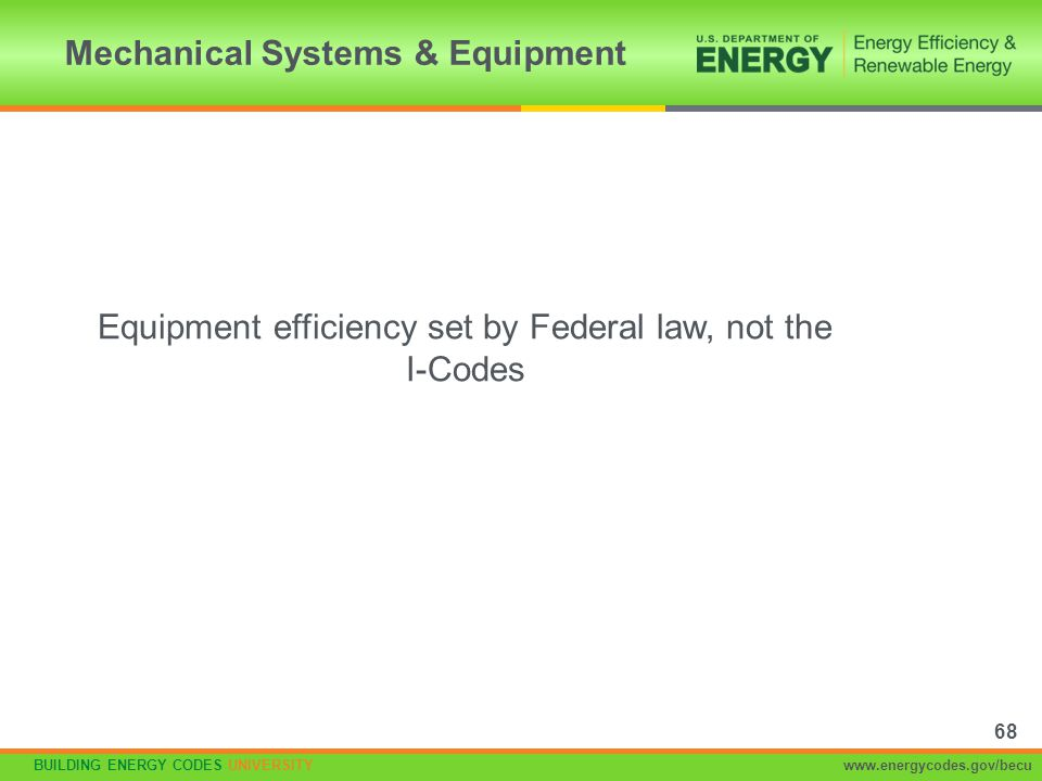 BUILDING ENERGY CODES UNIVERSITYwww.energycodes.gov/becu Equipment efficiency set by Federal law, not the I-Codes Mechanical Systems & Equipment 68