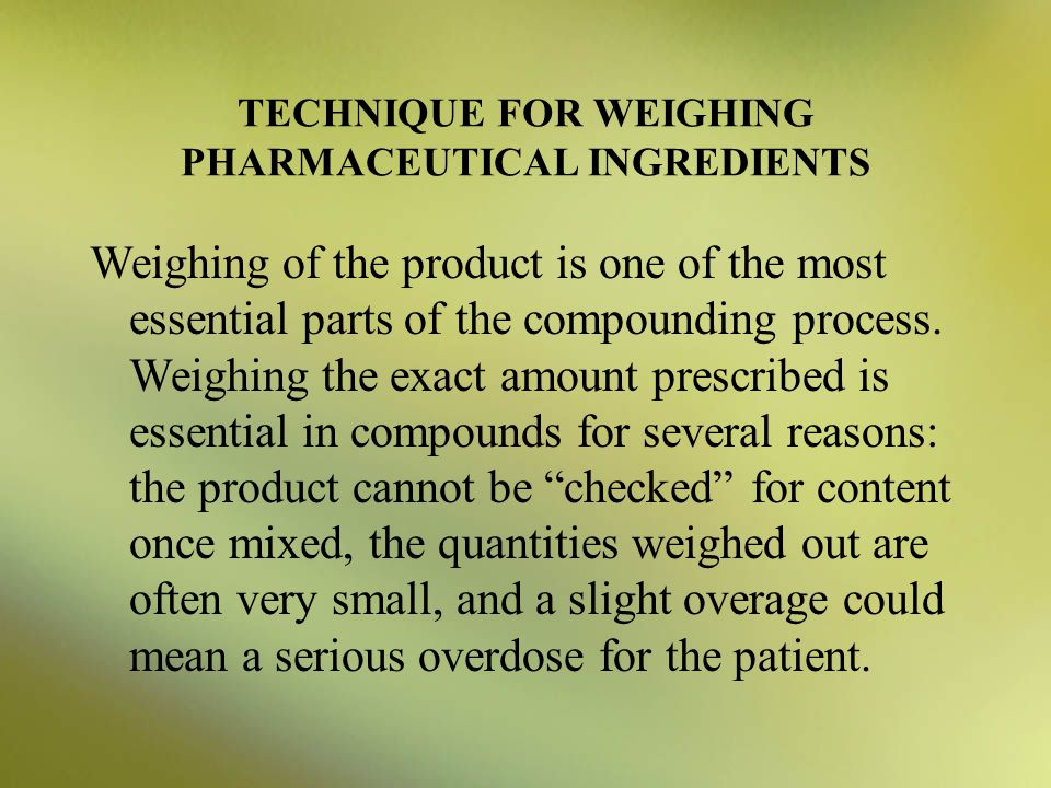 TECHNIQUE FOR WEIGHING PHARMACEUTICAL INGREDIENTS Weighing of the product is one of the most essential parts of the compounding process. Weighing the