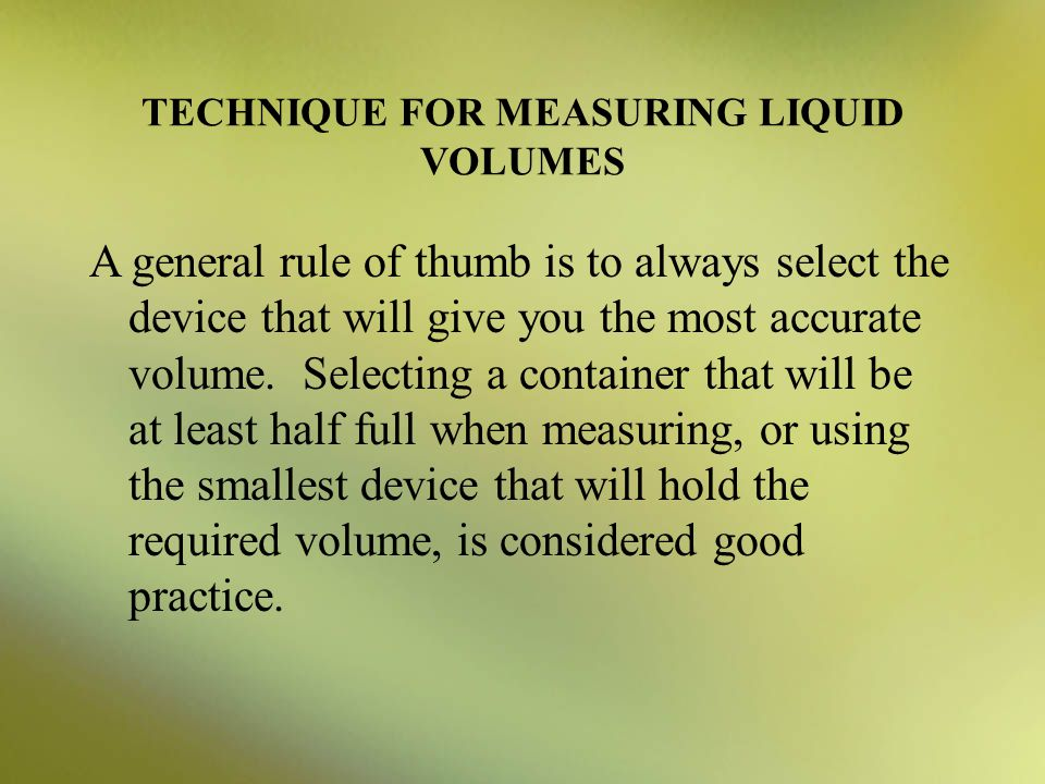 TECHNIQUE FOR MEASURING LIQUID VOLUMES A general rule of thumb is to always select the device that will give you the most accurate volume. Selecting a