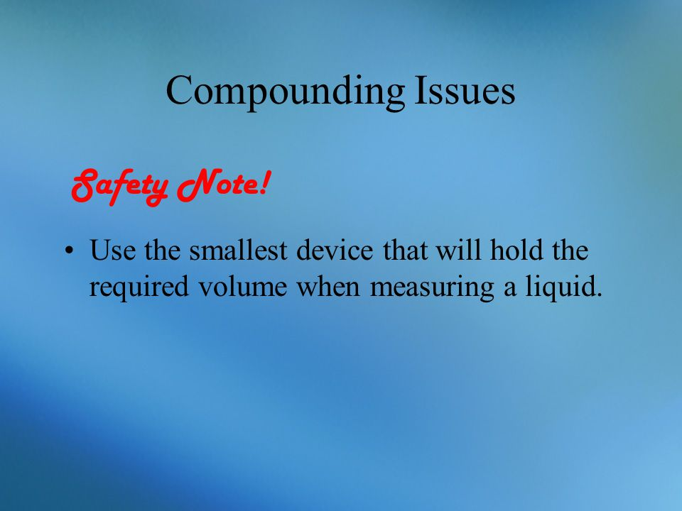 Compounding Issues Use the smallest device that will hold the required volume when measuring a liquid. Safety Note!