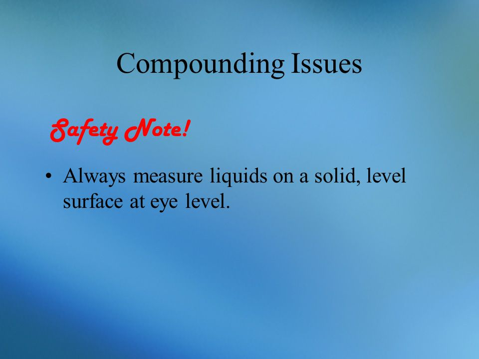 Compounding Issues Always measure liquids on a solid, level surface at eye level. Safety Note!