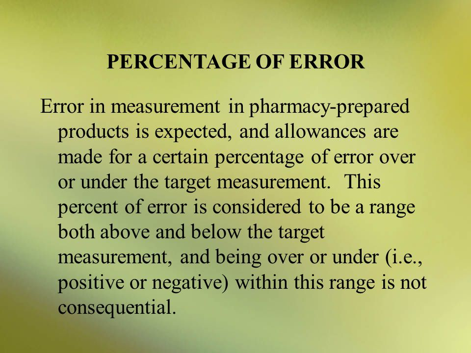 PERCENTAGE OF ERROR Error in measurement in pharmacy-prepared products is expected, and allowances are made for a certain percentage of error over or