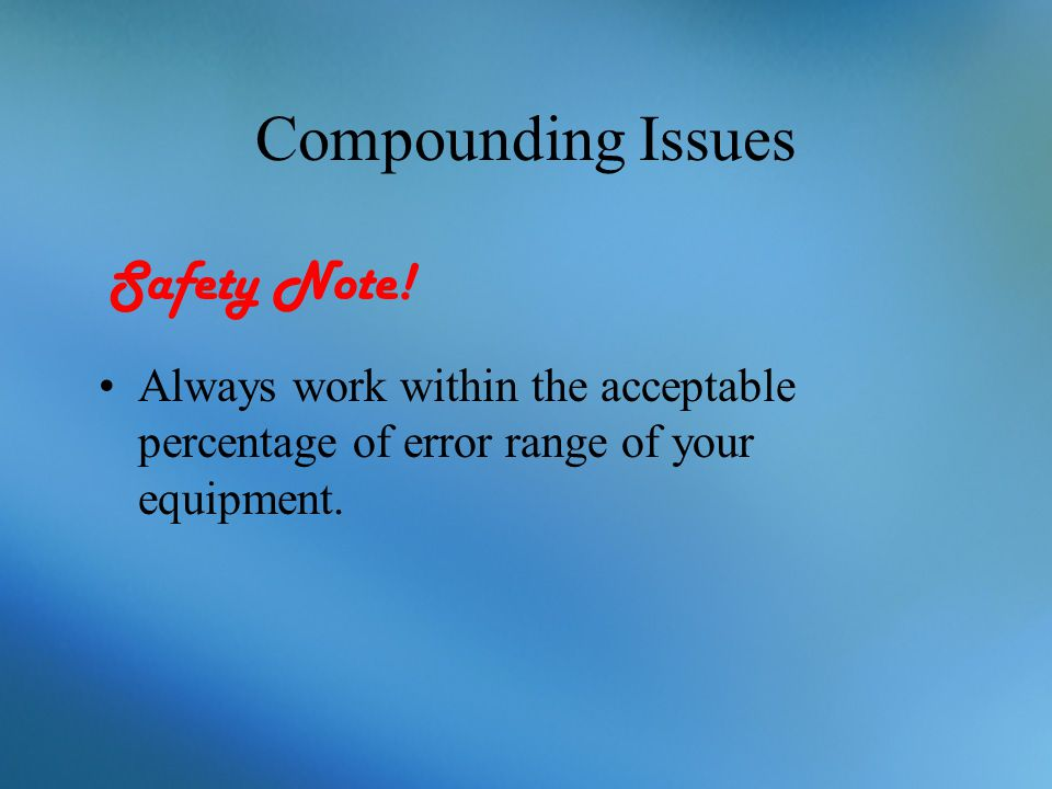 Compounding Issues Always work within the acceptable percentage of error range of your equipment. Safety Note!