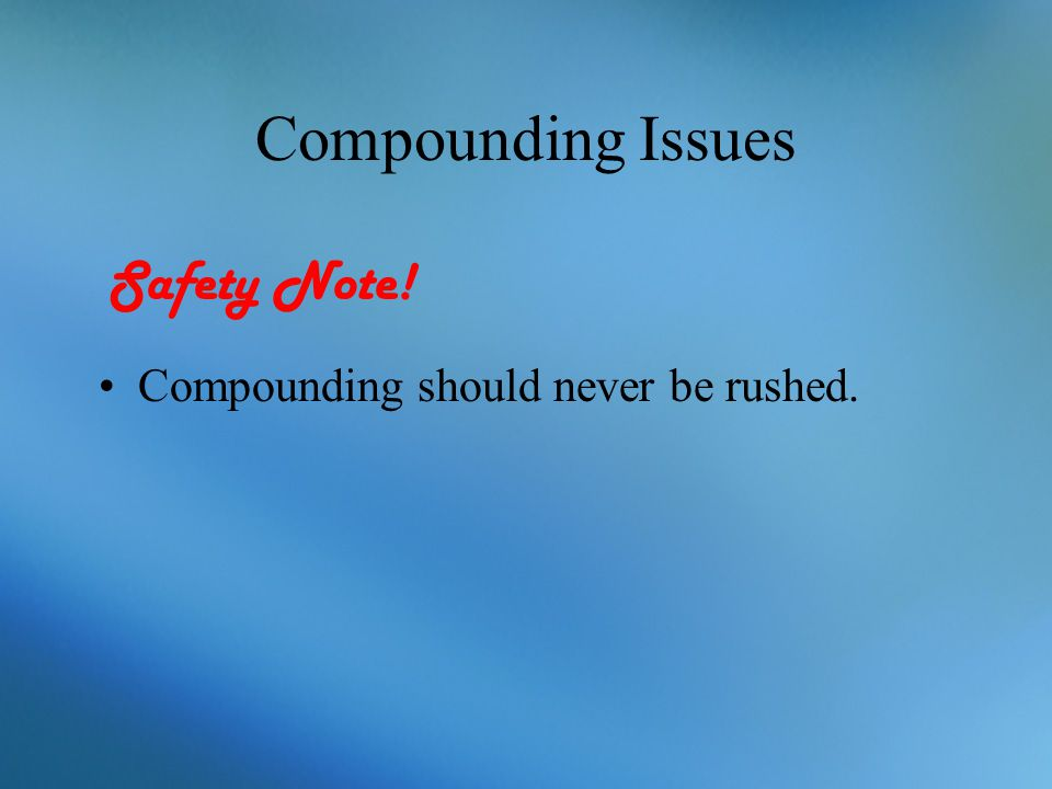 Compounding Issues Compounding should never be rushed. Safety Note!