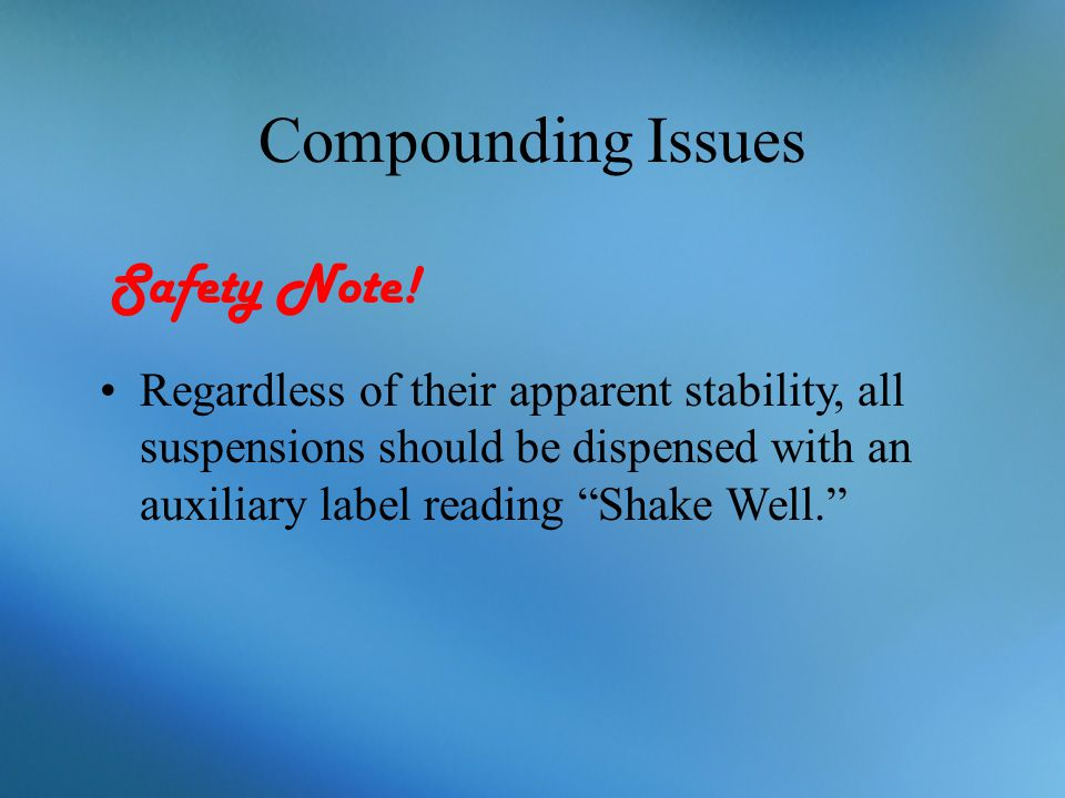 """Compounding Issues Regardless of their apparent stability, all suspensions should be dispensed with an auxiliary label reading """"Shake Well."""" Safety No"""