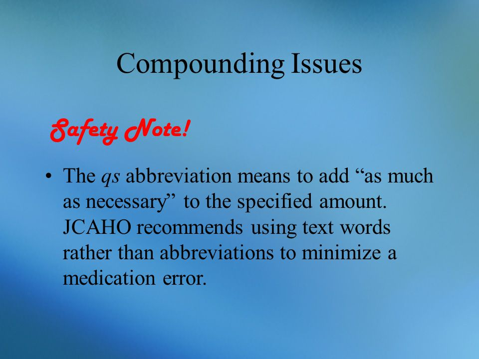 """Compounding Issues The qs abbreviation means to add """"as much as necessary"""" to the specified amount. JCAHO recommends using text words rather than abbr"""