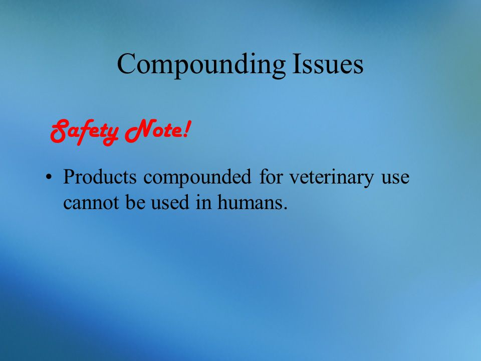 Compounding Issues Products compounded for veterinary use cannot be used in humans. Safety Note!
