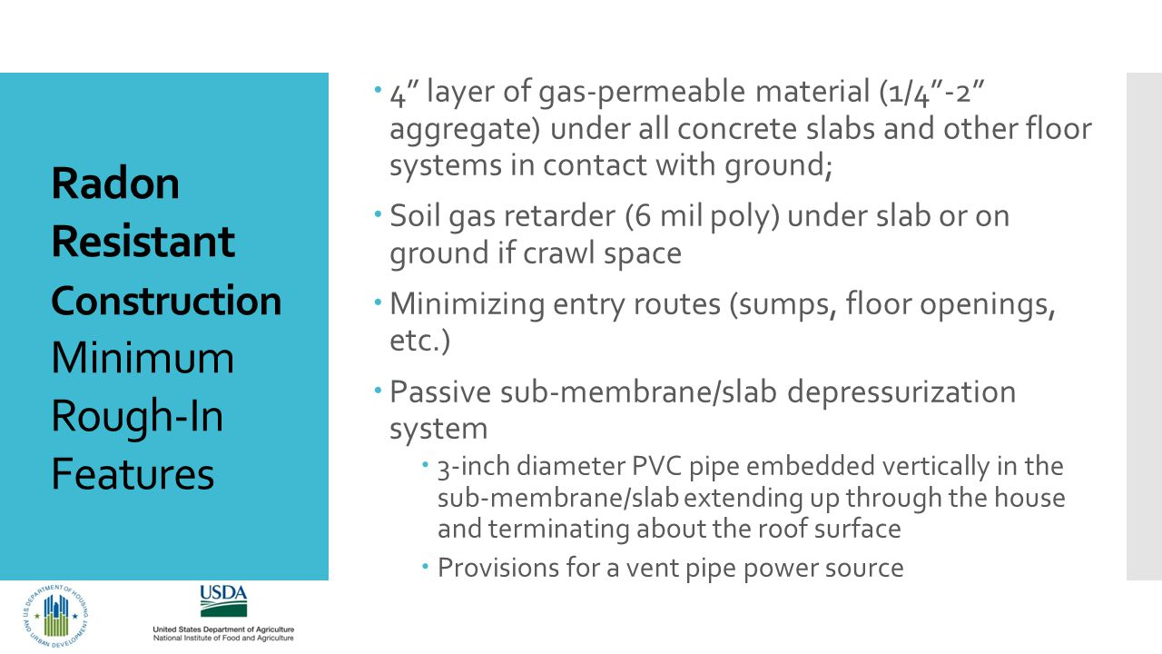 Radon Resistant Construction Minimum Rough-In Features  4 layer of gas-permeable material (1/4 -2 aggregate) under all concrete slabs and other floor systems in contact with ground;  Soil gas retarder (6 mil poly) under slab or on ground if crawl space  Minimizing entry routes (sumps, floor openings, etc.)  Passive sub-membrane/slab depressurization system  3-inch diameter PVC pipe embedded vertically in the sub-membrane/slab extending up through the house and terminating about the roof surface  Provisions for a vent pipe power source