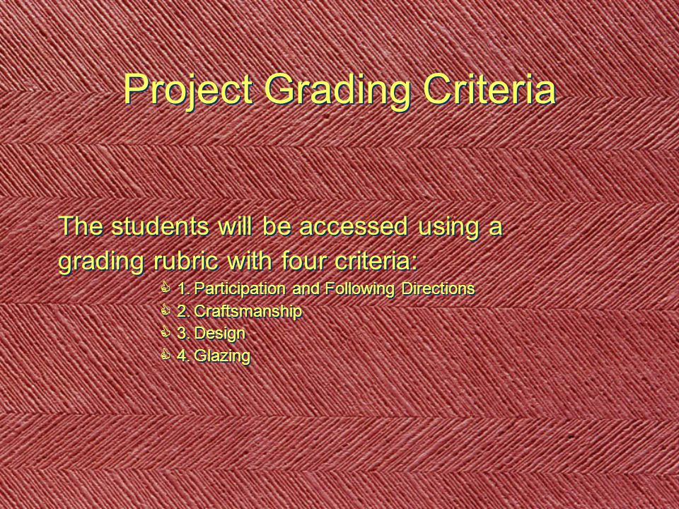 Project Grading Criteria The students will be accessed using a grading rubric with four criteria: C1.Participation and Following Directions C2.Craftsmanship C3.Design C4.Glazing The students will be accessed using a grading rubric with four criteria: C1.Participation and Following Directions C2.Craftsmanship C3.Design C4.Glazing