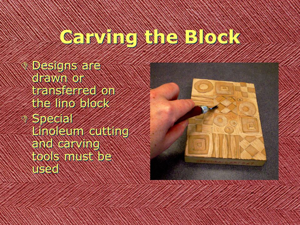 Carving the Block DDesigns are drawn or transferred on the lino block DSpecial Linoleum cutting and carving tools must be used DDesigns are drawn or transferred on the lino block DSpecial Linoleum cutting and carving tools must be used