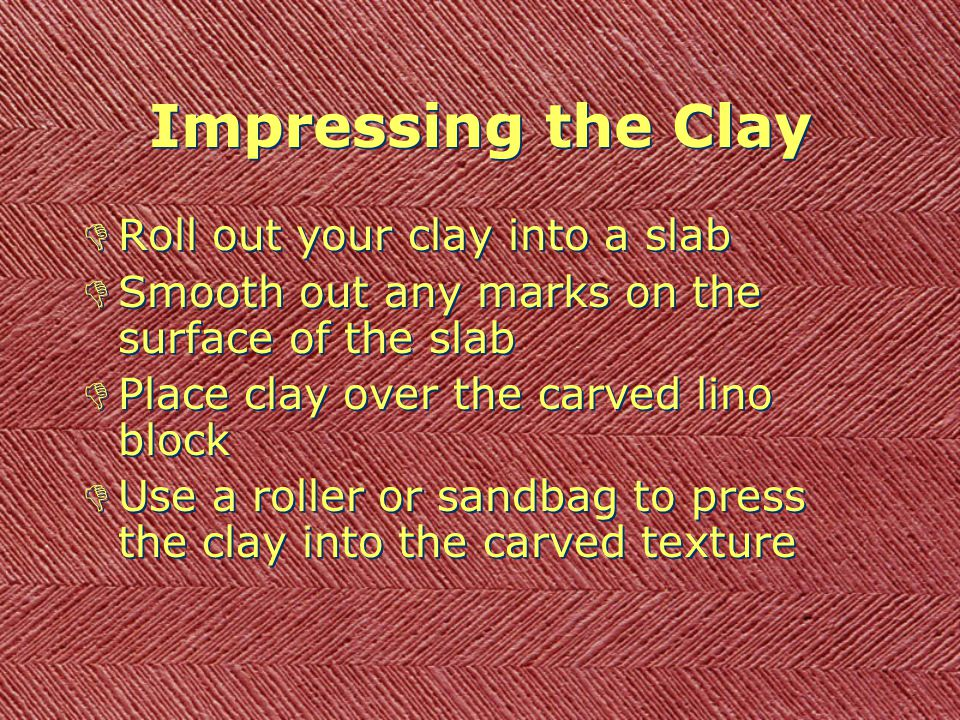 Impressing the Clay DRoll out your clay into a slab DSmooth out any marks on the surface of the slab DPlace clay over the carved lino block DUse a roller or sandbag to press the clay into the carved texture DRoll out your clay into a slab DSmooth out any marks on the surface of the slab DPlace clay over the carved lino block DUse a roller or sandbag to press the clay into the carved texture