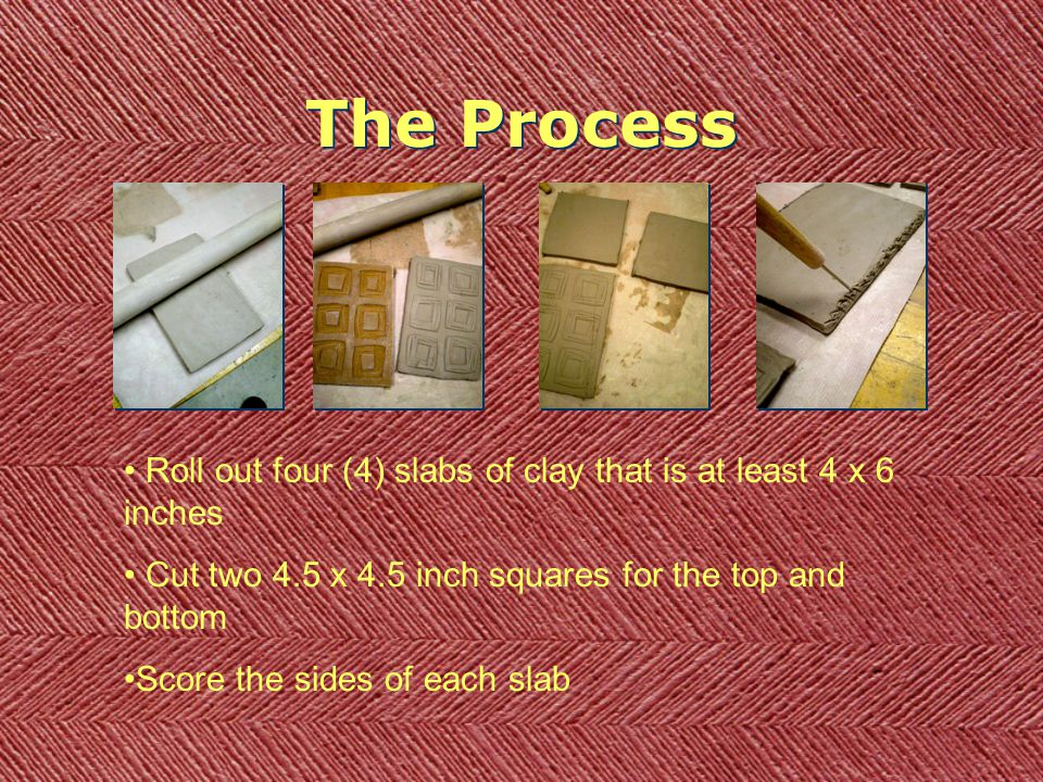 The Process Roll out four (4) slabs of clay that is at least 4 x 6 inches Cut two 4.5 x 4.5 inch squares for the top and bottom Score the sides of eac