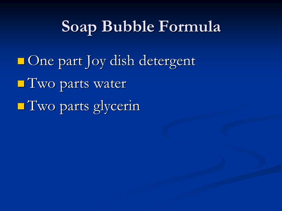 Soap Bubble Formula One part Joy dish detergent One part Joy dish detergent Two parts water Two parts water Two parts glycerin Two parts glycerin