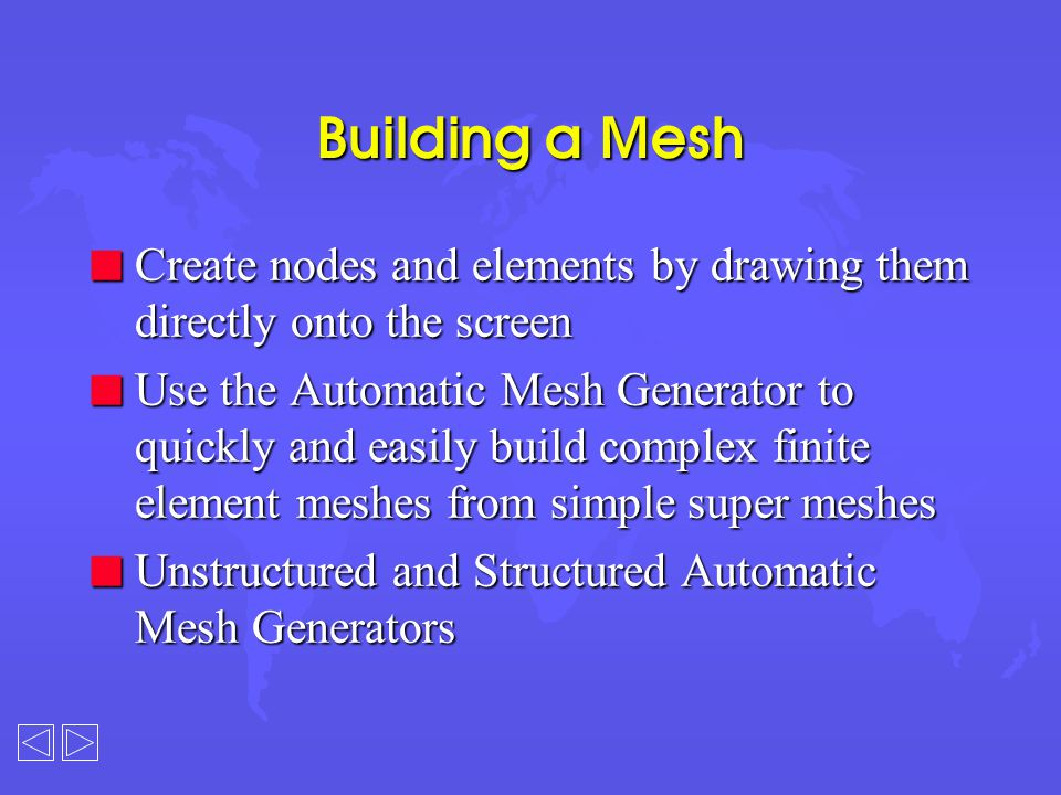 Building a Mesh n Create nodes and elements by drawing them directly onto the screen n Use the Automatic Mesh Generator to quickly and easily build complex finite element meshes from simple super meshes n Unstructured and Structured Automatic Mesh Generators