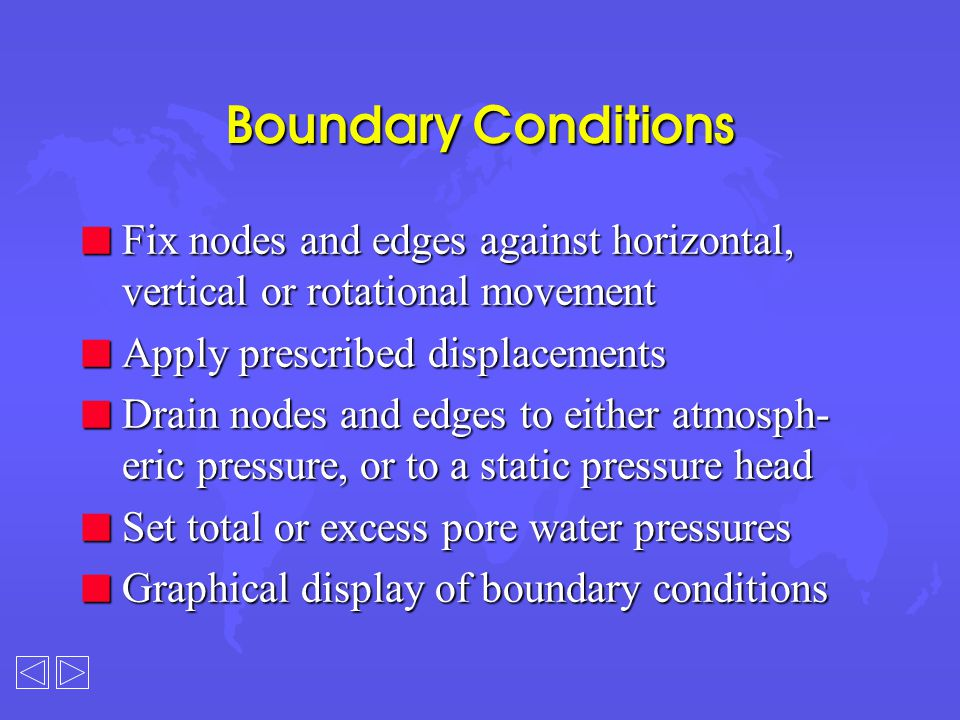 Boundary Conditions n Fix nodes and edges against horizontal, vertical or rotational movement n Apply prescribed displacements n Drain nodes and edges