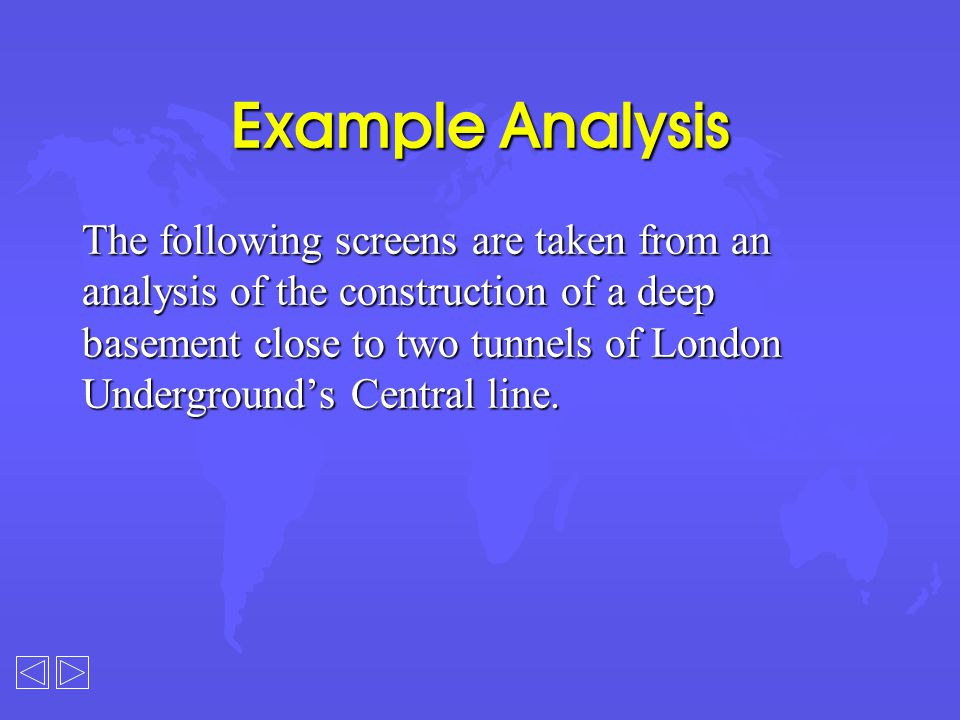 Example Analysis The following screens are taken from an analysis of the construction of a deep basement close to two tunnels of London Underground's