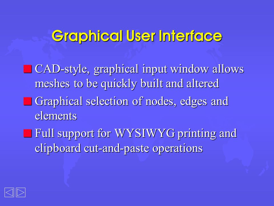 Graphical User Interface n CAD-style, graphical input window allows meshes to be quickly built and altered n Graphical selection of nodes, edges and elements n Full support for WYSIWYG printing and clipboard cut-and-paste operations
