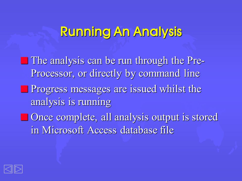 Running An Analysis n The analysis can be run through the Pre- Processor, or directly by command line n Progress messages are issued whilst the analysis is running n Once complete, all analysis output is stored in Microsoft Access database file