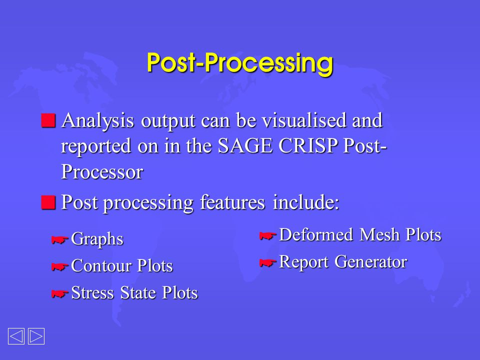 Post-Processing *Graphs *Contour Plots *Stress State Plots *Deformed Mesh Plots *Report Generator n Analysis output can be visualised and reported on in the SAGE CRISP Post- Processor n Post processing features include:
