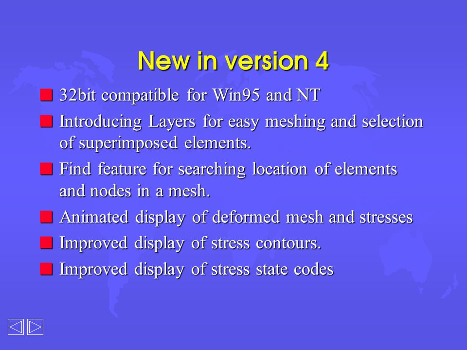 New in version 4 n 32bit compatible for Win95 and NT n Introducing Layers for easy meshing and selection of superimposed elements. n Find feature for