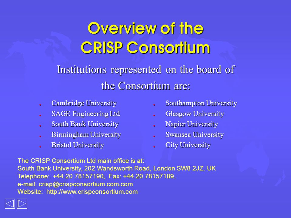Overview of the CRISP Consortium Institutions represented on the board of the Consortium are: l Cambridge University l SAGE Engineering Ltd l South Bank University l Birmingham University l Bristol University l Southampton University l Glasgow University l Napier University l Swansea University l City University The CRISP Consortium Ltd main office is at: South Bank University, 202 Wandsworth Road, London SW8 2JZ.