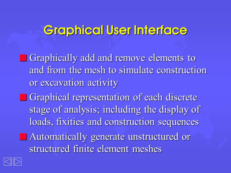 Graphical User Interface n Graphically add and remove elements to and from the mesh to simulate construction or excavation activity n Graphical representation of each discrete stage of analysis; including the display of loads, fixities and construction sequences n Automatically generate unstructured or structured finite element meshes