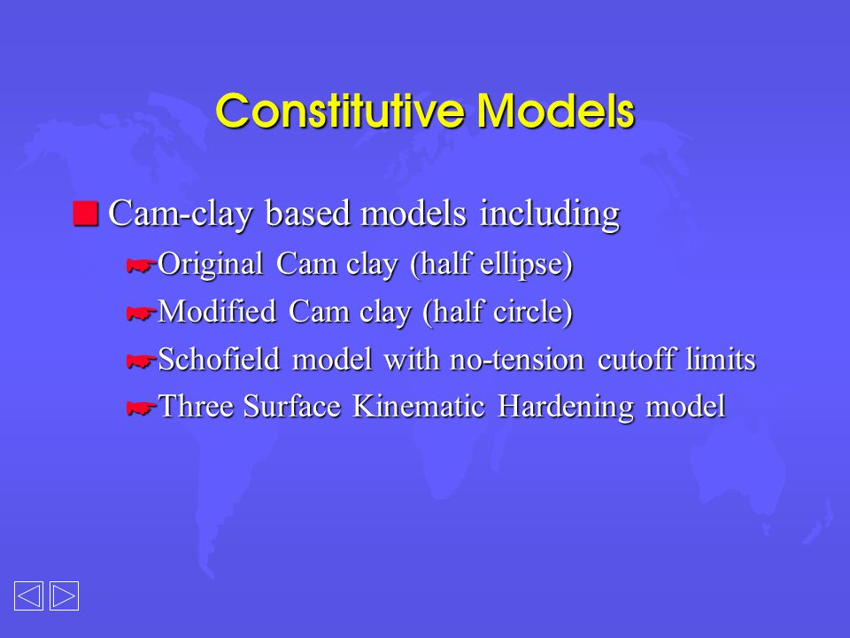Constitutive Models n Cam-clay based models including *Original Cam clay (half ellipse) *Modified Cam clay (half circle) *Schofield model with no-tension cutoff limits *Three Surface Kinematic Hardening model