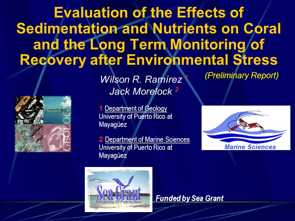 Funded by Sea Grant Evaluation of the Effects of Sedimentation and Nutrients on Coral and the Long Term Monitoring of Recovery after Environmental Stress Wilson R.