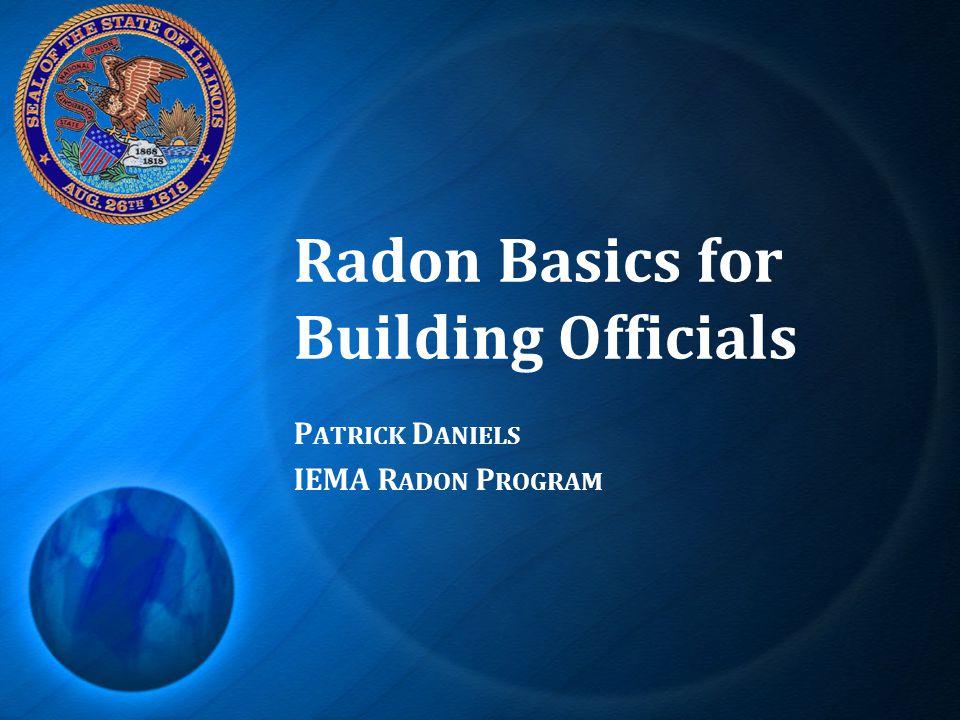 Radon Basics for Building Officials P ATRICK D ANIELS IEMA R ADON P ROGRAM
