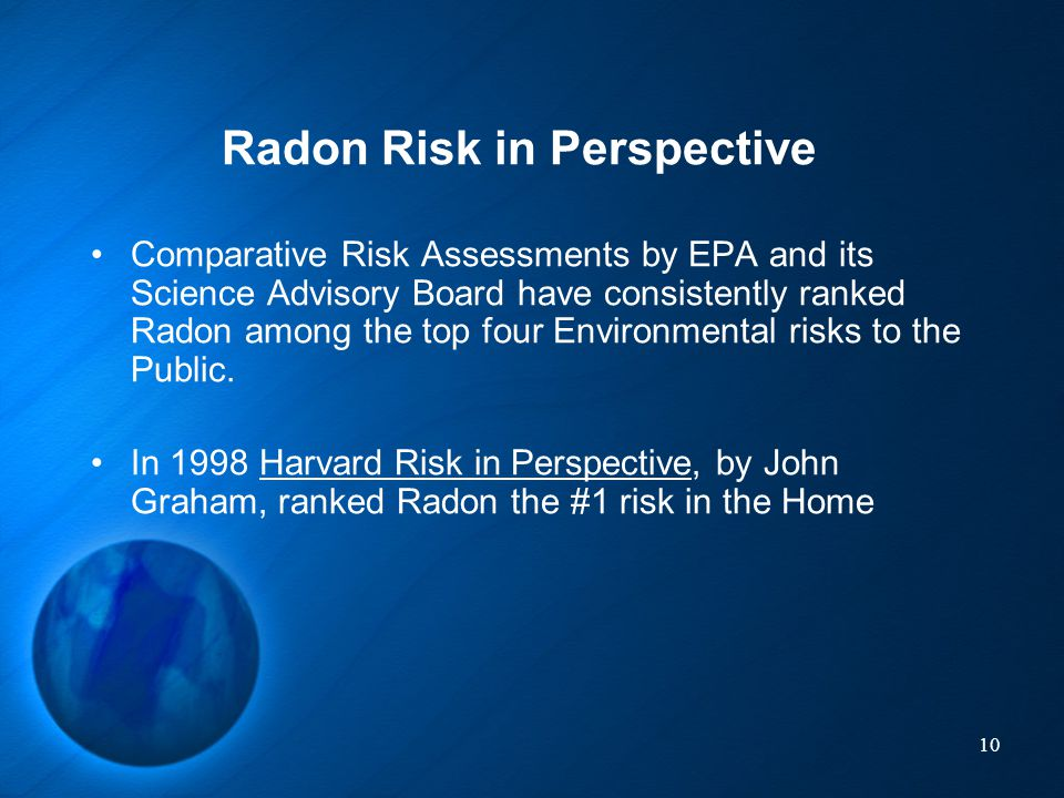 10 Radon Risk in Perspective Comparative Risk Assessments by EPA and its Science Advisory Board have consistently ranked Radon among the top four Envi