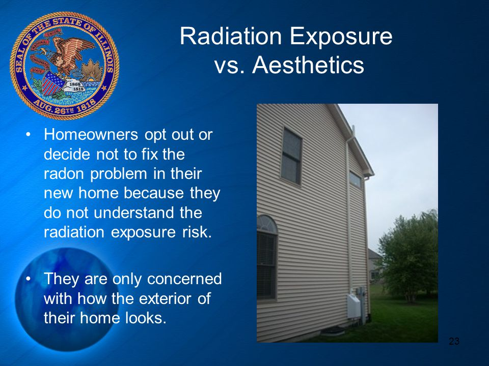 Radiation Exposure vs. Aesthetics 23 Homeowners opt out or decide not to fix the radon problem in their new home because they do not understand the ra