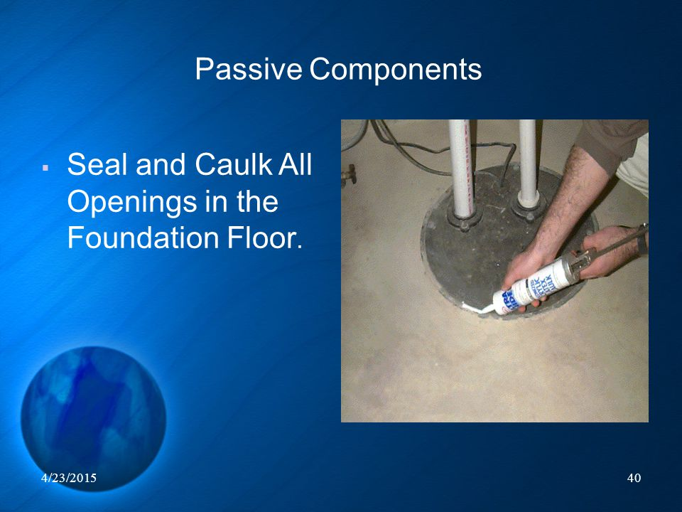 4/23/201540  Seal and Caulk All Openings in the Foundation Floor. Passive Components