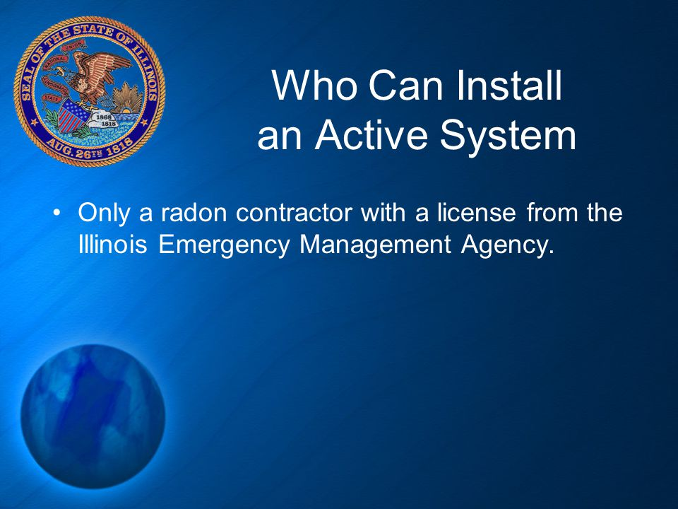 Who Can Install an Active System Only a radon contractor with a license from the Illinois Emergency Management Agency.