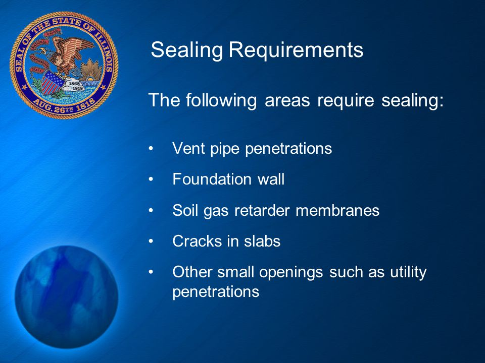 Sealing Requirements The following areas require sealing: Vent pipe penetrations Foundation wall Soil gas retarder membranes Cracks in slabs Other sma