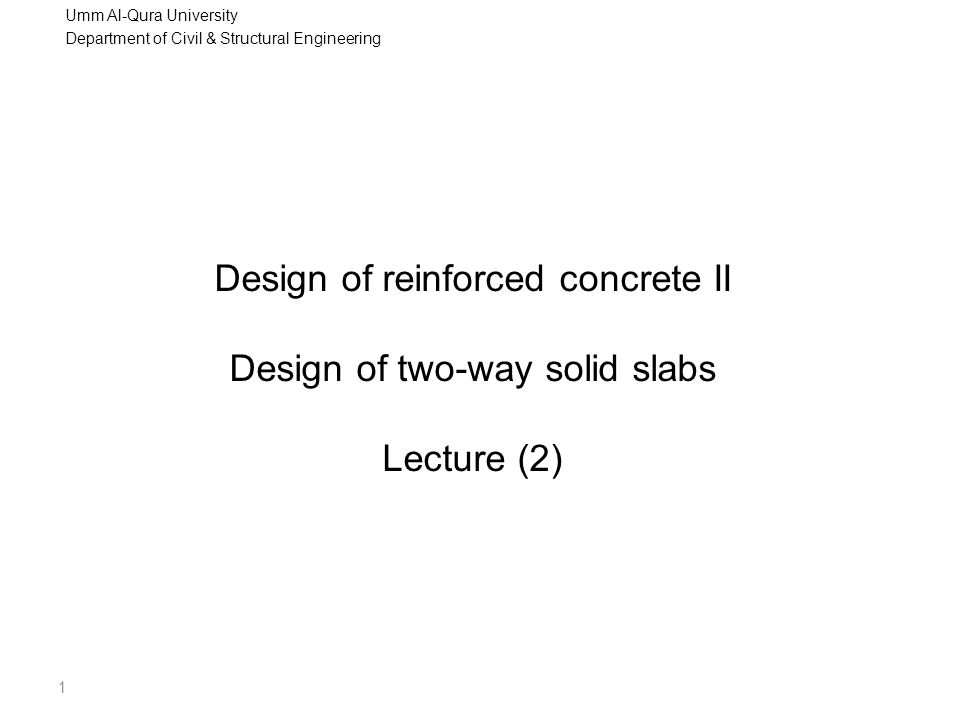 Umm Al-Qura University Department of Civil & Structural Engineering 2 Design of two-way spanning solid slabs  For two-way spanning slabs:  If slab is square and the restraints are similar along the four sides then the load will span equally in both directions  If the slab is rectangular then more than one-half of the load will be carried in the stiffer, shorter direction and less in the long direction  If one span is much longer than the other, a large proportion of the load will be carried in the short direction and the slab may as well be designed as spanning in only one direction