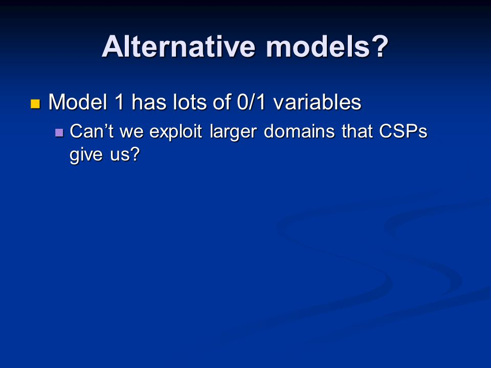 Alternative models? Model 1 has lots of 0/1 variables Model 1 has lots of 0/1 variables Can't we exploit larger domains that CSPs give us? Can't we ex