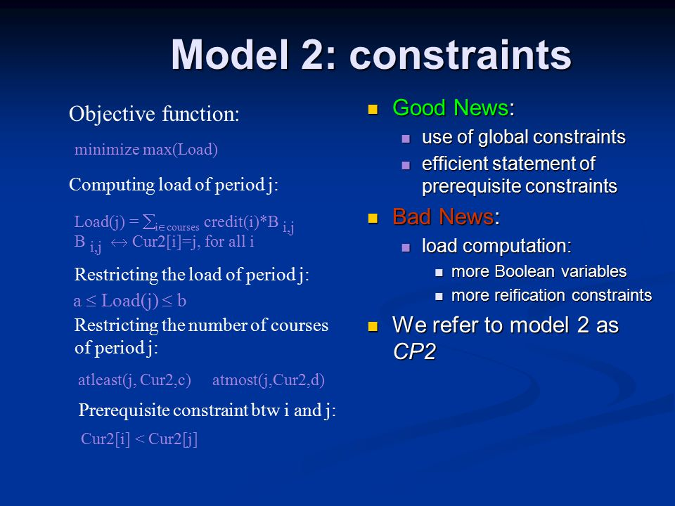 Model 2: constraints Load(j) =  i  courses credit(i)*B i,j atleast(j, Cur2,c) atmost(j,Cur2,d) a  Load(j)  b Computing load of period j: Restricting the load of period j: Restricting the number of courses of period j: Objective function: minimize max(Load) Prerequisite constraint btw i and j: Cur2[i] < Cur2[j] Good News: use of global constraints efficient statement of prerequisite constraints Bad News: load computation: more Boolean variables more reification constraints We refer to model 2 as CP2 B i,j  Cur2[i]=j, for all i