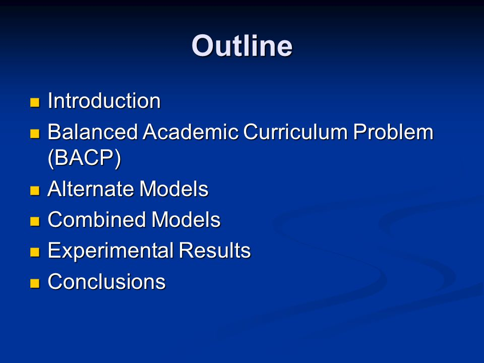 Outline Introduction Introduction Balanced Academic Curriculum Problem (BACP) Balanced Academic Curriculum Problem (BACP) Alternate Models Alternate Models Combined Models Combined Models Experimental Results Experimental Results Conclusions Conclusions