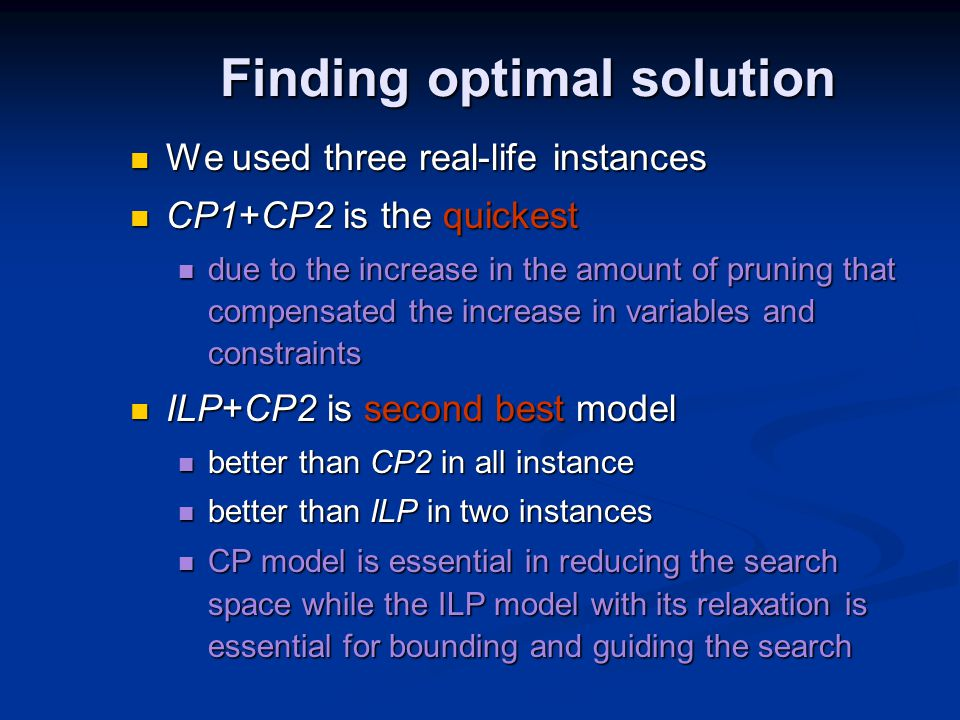 Finding optimal solution We used three real-life instances We used three real-life instances CP1+CP2 is the quickest CP1+CP2 is the quickest due to the increase in the amount of pruning that compensated the increase in variables and constraints due to the increase in the amount of pruning that compensated the increase in variables and constraints ILP+CP2 is second best model ILP+CP2 is second best model better than CP2 in all instance better than CP2 in all instance better than ILP in two instances better than ILP in two instances CP model is essential in reducing the search space while the ILP model with its relaxation is essential for bounding and guiding the search CP model is essential in reducing the search space while the ILP model with its relaxation is essential for bounding and guiding the search
