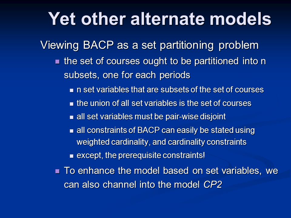 Yet other alternate models Viewing BACP as a set partitioning problem the set of courses ought to be partitioned into n subsets, one for each periods the set of courses ought to be partitioned into n subsets, one for each periods n set variables that are subsets of the set of courses n set variables that are subsets of the set of courses the union of all set variables is the set of courses the union of all set variables is the set of courses all set variables must be pair-wise disjoint all set variables must be pair-wise disjoint all constraints of BACP can easily be stated using weighted cardinality, and cardinality constraints all constraints of BACP can easily be stated using weighted cardinality, and cardinality constraints except, the prerequisite constraints.