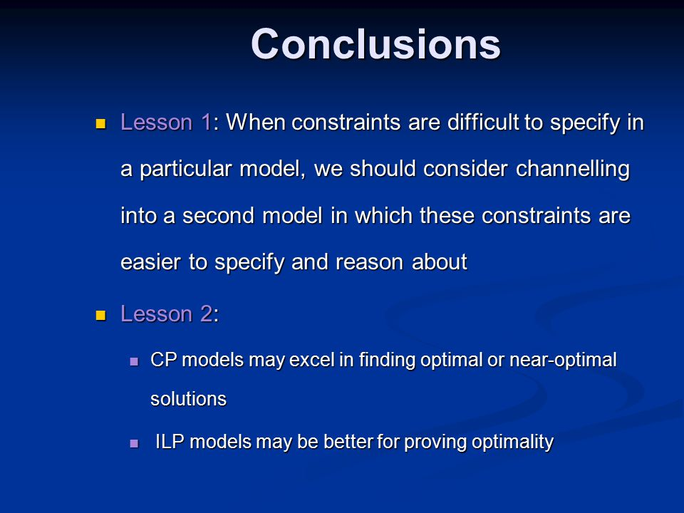 Conclusions Lesson 1: When constraints are difficult to specify in a particular model, we should consider channelling into a second model in which these constraints are easier to specify and reason about Lesson 1: When constraints are difficult to specify in a particular model, we should consider channelling into a second model in which these constraints are easier to specify and reason about Lesson 2: Lesson 2: CP models may excel in finding optimal or near-optimal solutions CP models may excel in finding optimal or near-optimal solutions ILP models may be better for proving optimality ILP models may be better for proving optimality