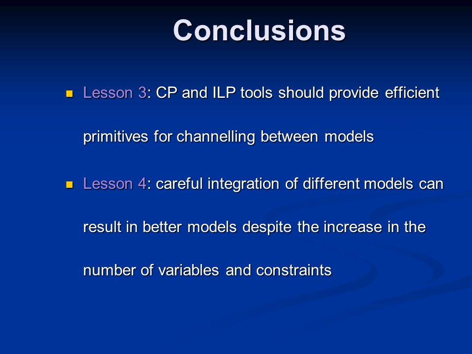 Conclusions Lesson 3: CP and ILP tools should provide efficient primitives for channelling between models Lesson 3: CP and ILP tools should provide efficient primitives for channelling between models Lesson 4: careful integration of different models can result in better models despite the increase in the number of variables and constraints Lesson 4: careful integration of different models can result in better models despite the increase in the number of variables and constraints