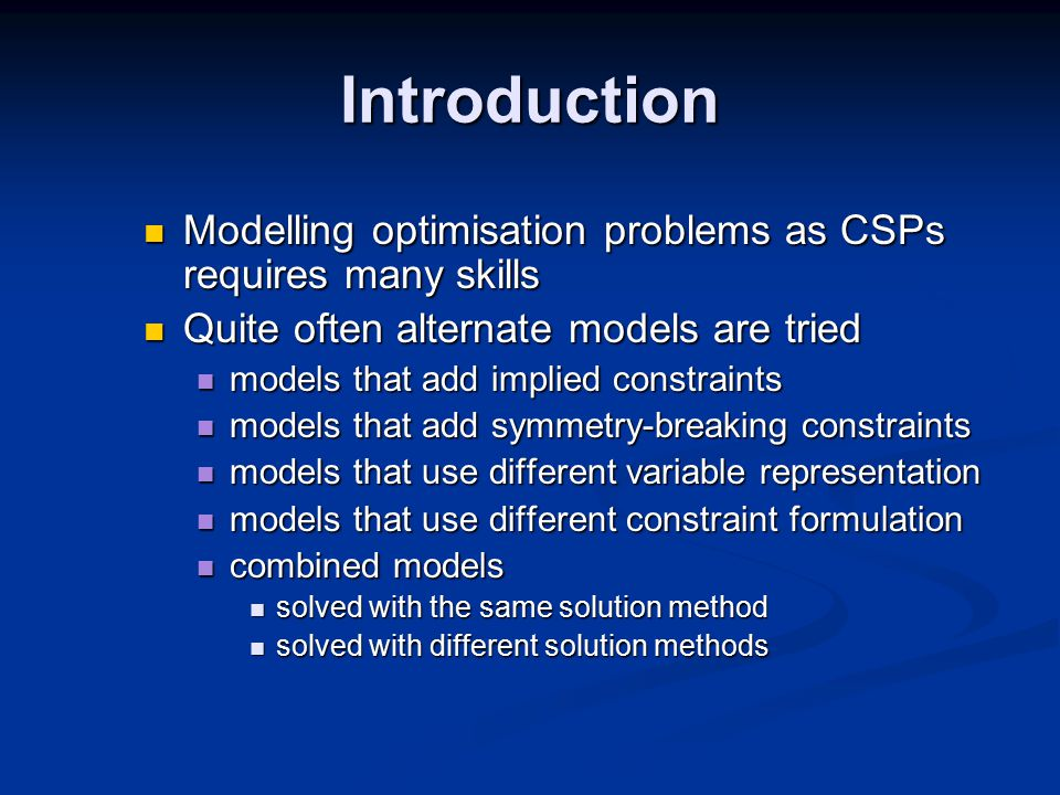 Introduction Modelling optimisation problems as CSPs requires many skills Modelling optimisation problems as CSPs requires many skills Quite often alternate models are tried Quite often alternate models are tried models that add implied constraints models that add implied constraints models that add symmetry-breaking constraints models that add symmetry-breaking constraints models that use different variable representation models that use different variable representation models that use different constraint formulation models that use different constraint formulation combined models combined models solved with the same solution method solved with the same solution method solved with different solution methods solved with different solution methods