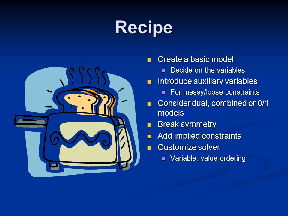 Recipe Create a basic model Decide on the variables Introduce auxiliary variables For messy/loose constraints Consider dual, combined or 0/1 models Break symmetry Add implied constraints Customize solver Variable, value ordering