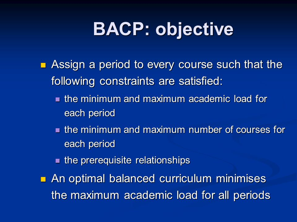 BACP: objective Assign a period to every course such that the following constraints are satisfied: Assign a period to every course such that the following constraints are satisfied: the minimum and maximum academic load for each period the minimum and maximum academic load for each period the minimum and maximum number of courses for each period the minimum and maximum number of courses for each period the prerequisite relationships the prerequisite relationships An optimal balanced curriculum minimises the maximum academic load for all periods An optimal balanced curriculum minimises the maximum academic load for all periods